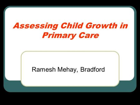 Assessing Child Growth in Primary Care Ramesh Mehay, Bradford.