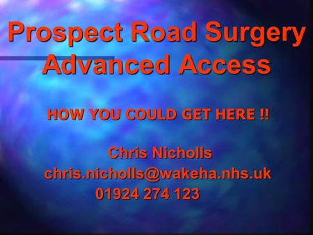 Prospect Road Surgery Advanced Access HOW YOU COULD GET HERE !! Chris Nicholls Chris 01924 274 123.