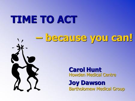TIME TO ACT Carol Hunt Howden Medical Centre Joy Dawson Bartholomew Medical Group – because you can!