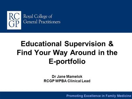 Promoting Excellence in Family Medicine Educational Supervision & Find Your Way Around in the E-portfolio Dr Jane Mamelok RCGP WPBA Clinical Lead.