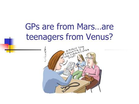 GPs are from Mars…are teenagers from Venus?. Why is adolescent health important? In most developed countries adolescents constitute 13-15% of the population.