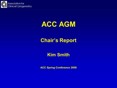 ACC AGM Chairs Report Kim Smith ACC Spring Conference 2008 Association for Clinical Cytogenetics.