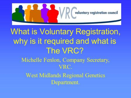 What is Voluntary Registration, why is it required and what is The VRC? Michelle Fenlon, Company Secretary, VRC. West Midlands Regional Genetics Department.