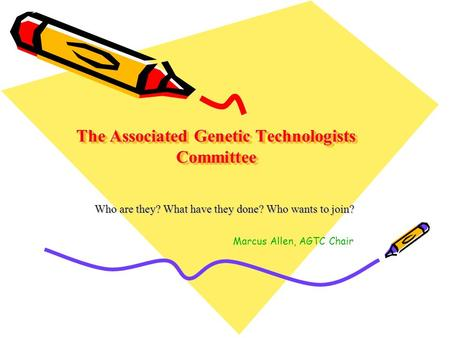 The Associated Genetic Technologists Committee Who are they? What have they done? Who wants to join? Marcus Allen, AGTC Chair.