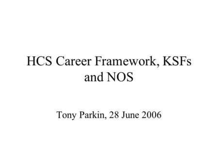 HCS Career Framework, KSFs and NOS Tony Parkin, 28 June 2006.