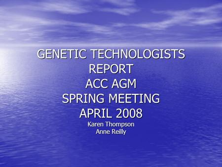GENETIC TECHNOLOGISTS REPORT ACC AGM SPRING MEETING APRIL 2008 Karen Thompson Anne Reilly.