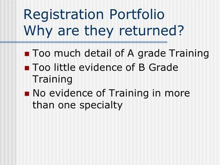 Registration Portfolio Why are they returned? Too much detail of A grade Training Too little evidence of B Grade Training No evidence of Training in more.