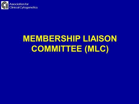 Association for Clinical Cytogenetics MEMBERSHIP LIAISON COMMITTEE (MLC) Association for Clinical Cytogenetics.