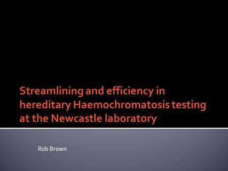 Rob Brown. To think about how we can save money in the lab. To discuss how Haemochromatosis testing has changed and developed over time in Newcastle and.