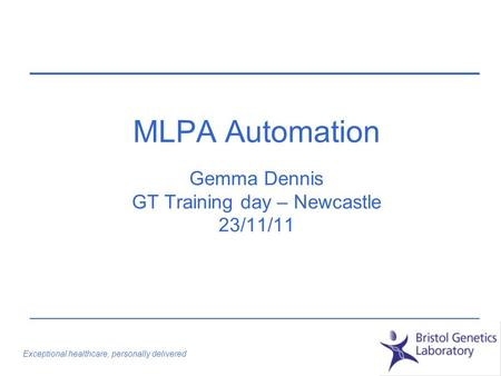 Exceptional healthcare, personally delivered MLPA Automation Gemma Dennis GT Training day – Newcastle 23/11/11.
