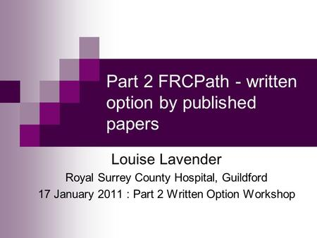 Part 2 FRCPath - written option by published papers Louise Lavender Royal Surrey County Hospital, Guildford 17 January 2011 : Part 2 Written Option Workshop.