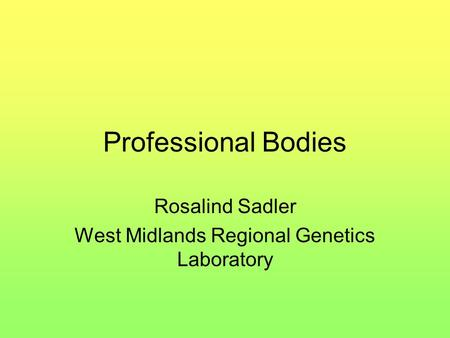 Professional Bodies Rosalind Sadler West Midlands Regional Genetics Laboratory.