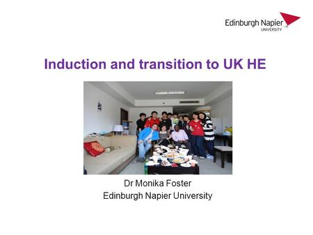 Dr Monika Foster Edinburgh Napier University Induction and transition to UK HE.