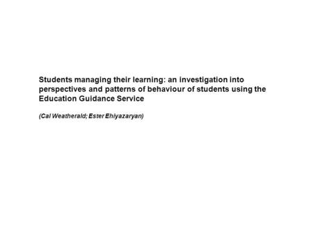 Students managing their learning: an investigation into perspectives and patterns of behaviour of students using the Education Guidance Service (Cal Weatherald;