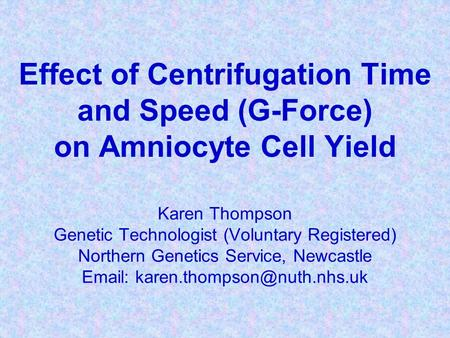Effect of Centrifugation Time and Speed (G-Force) on Amniocyte Cell Yield Karen Thompson Genetic Technologist (Voluntary Registered) Northern Genetics.