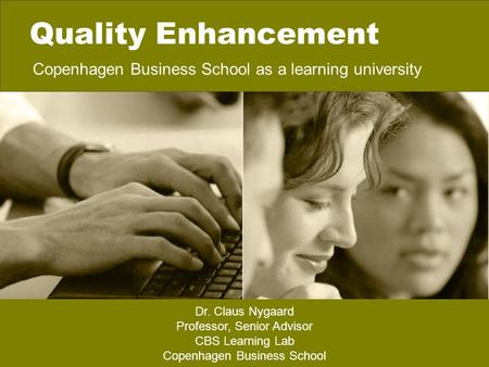 Quality Enhancement Copenhagen Business School as a learning university Dr. Claus Nygaard Professor, Senior Advisor CBS Learning Lab Copenhagen Business.
