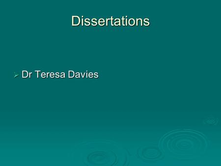 Dissertations Dr Teresa Davies Dr Teresa Davies. Dissertations Dissertations should only be submitted after a proposal, agreed by the appropriate Panel.