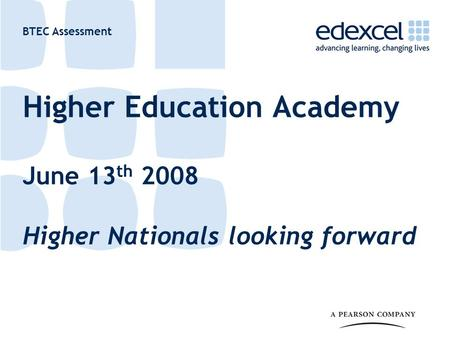 BTEC Assessment Higher Education Academy June 13 th 2008 Higher Nationals looking forward.