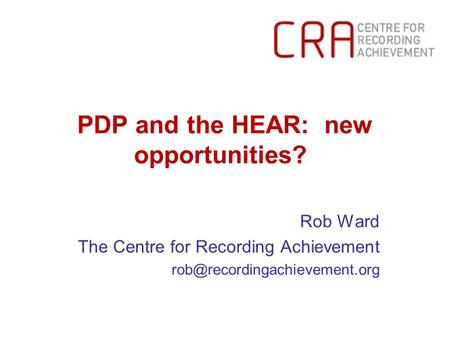 PDP and the HEAR: new opportunities? Rob Ward The Centre for Recording Achievement