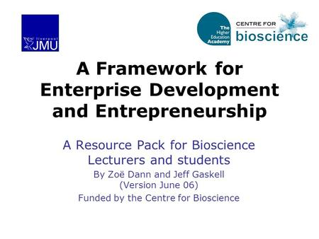 A Framework for Enterprise Development and Entrepreneurship A Resource Pack for Bioscience Lecturers and students By Zoë Dann and Jeff Gaskell (Version.