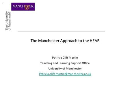 The Manchester Approach to the HEAR Patricia Clift Martin Teaching and Learning Support Office University of Manchester