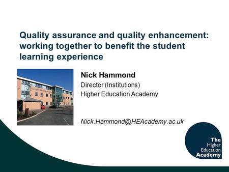 Quality assurance and quality enhancement: working together to benefit the student learning experience Nick Hammond Director (Institutions) Higher Education.