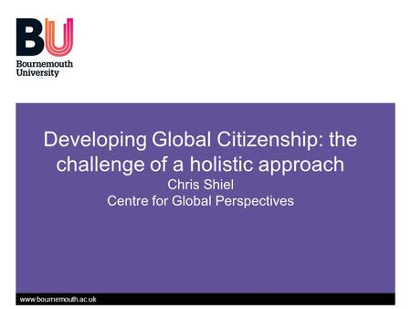Www.bournemouth.ac.uk Developing Global Citizenship: the challenge of a holistic approach Chris Shiel Centre for Global Perspectives.