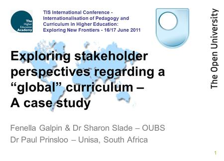 1 Exploring stakeholder perspectives regarding a global curriculum – A case study Fenella Galpin & Dr Sharon Slade – OUBS Dr Paul Prinsloo – Unisa, South.