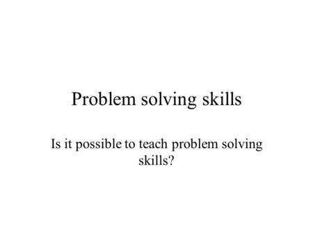Problem solving skills Is it possible to teach problem solving skills?