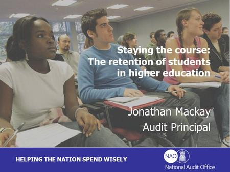 HELPING THE NATION SPEND WISELY Jonathan Mackay Audit Principal Staying the course: The retention of students in higher education.