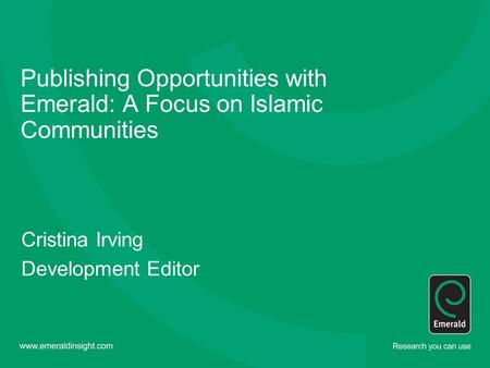 Publishing Opportunities with Emerald: A Focus on Islamic Communities Cristina Irving Development Editor.