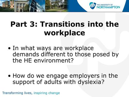 Part 3: Transitions into the workplace In what ways are workplace demands different to those posed by the HE environment? How do we engage employers in.