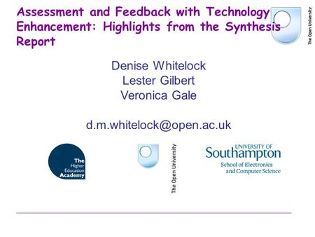 Assessment and Feedback with Technology Enhancement: Highlights from the Synthesis Report Denise Whitelock Lester Gilbert Veronica Gale