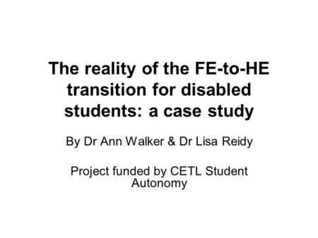 The reality of the FE-to-HE transition for disabled students: a case study By Dr Ann Walker & Dr Lisa Reidy Project funded by CETL Student Autonomy.