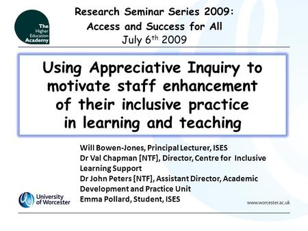 Using Appreciative Inquiry to motivate staff enhancement of their inclusive practice in learning and teaching Research Seminar Series 2009: Access and.
