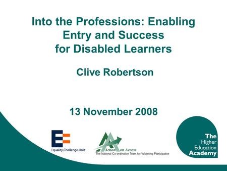 Into the Professions: Enabling Entry and Success for Disabled Learners Clive Robertson 13 November 2008.