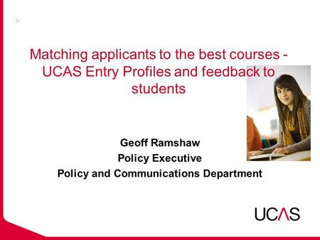 Matching applicants to the best courses - UCAS Entry Profiles and feedback to students Geoff Ramshaw Policy Executive Policy and Communications Department.