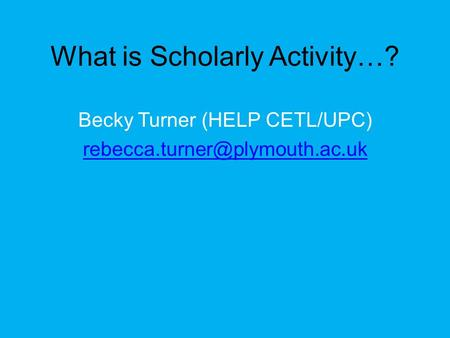 What is Scholarly Activity…? Becky Turner (HELP CETL/UPC)