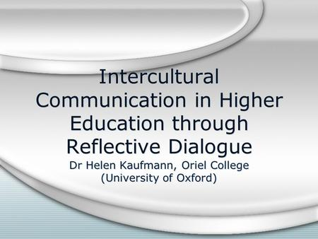 Intercultural Communication in Higher Education through Reflective Dialogue Dr Helen Kaufmann, Oriel College (University of Oxford)