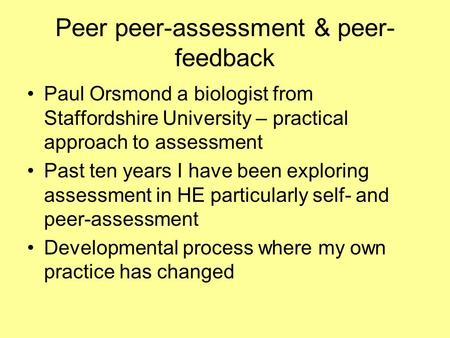 Peer peer-assessment & peer- feedback Paul Orsmond a biologist from Staffordshire University – practical approach to assessment Past ten years I have been.
