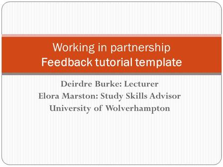 Deirdre Burke: Lecturer Elora Marston: Study Skills Advisor University of Wolverhampton Working in partnership Feedback tutorial template.