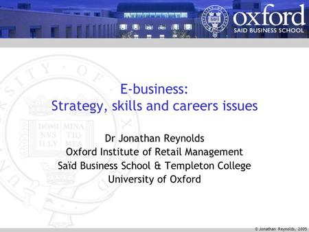 © Jonathan Reynolds, 2005 E-business: Strategy, skills and careers issues Dr Jonathan Reynolds Oxford Institute of Retail Management Saïd Business School.
