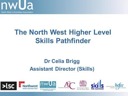 Dr Celia Brigg Assistant Director (Skills) The North West Higher Level Skills Pathfinder.