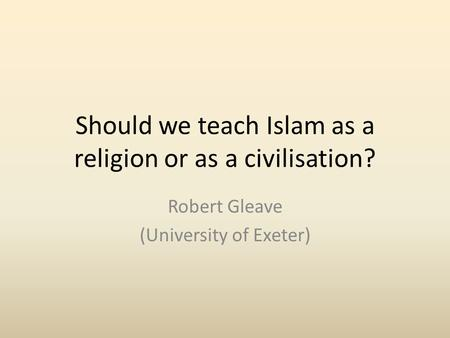 Should we teach Islam as a religion or as a civilisation? Robert Gleave (University of Exeter)
