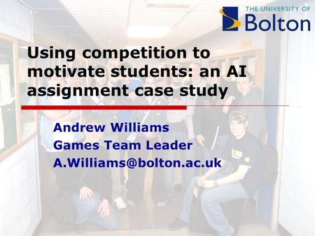 Using competition to motivate students: an AI assignment case study Andrew Williams Games Team Leader
