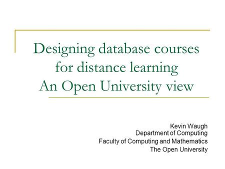 Designing database courses for distance learning An Open University view Kevin Waugh Department of Computing Faculty of Computing and Mathematics The Open.