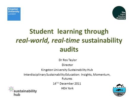 Student learning through real-world, real-time sustainability audits Dr Ros Taylor Director Kingston University Sustainability Hub Interdisciplinary Sustainability.