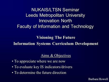 NUKAIS/LTSN Seminar Leeds Metropolitan University Innovation North Faculty of Information and Technology Visioning The Future Information Systems Curriculum.