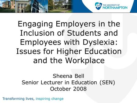 Engaging Employers in the Inclusion of Students and Employees with Dyslexia: Issues for Higher Education and the Workplace Sheena Bell Senior Lecturer.