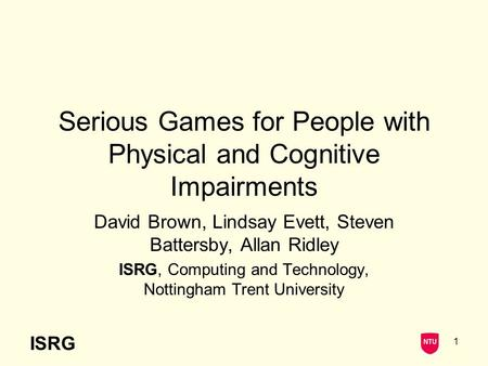 ISRG 1 Serious Games for People with Physical and Cognitive Impairments David Brown, Lindsay Evett, Steven Battersby, Allan Ridley ISRG, Computing and.